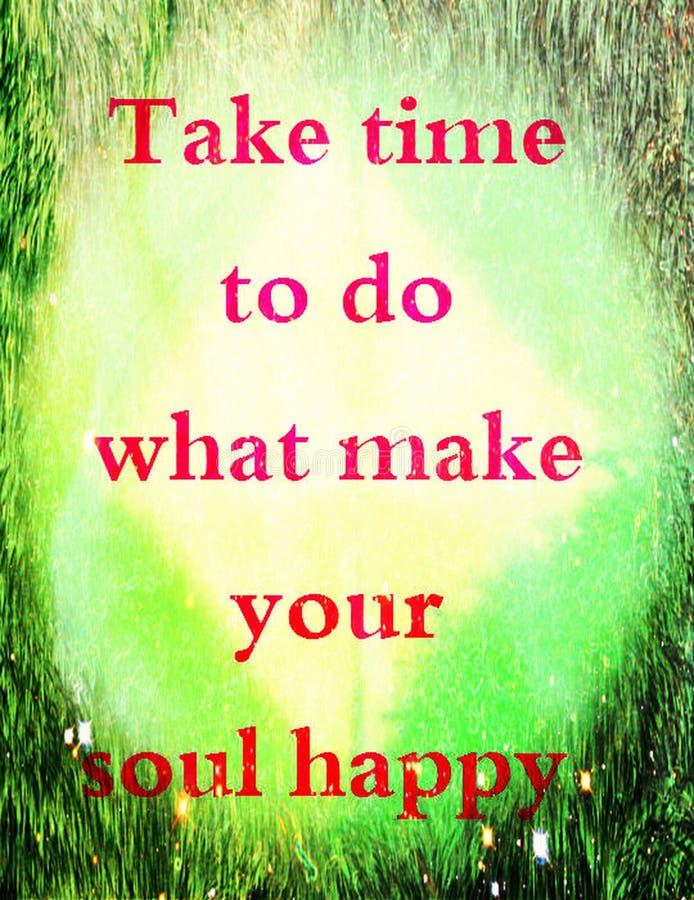 Αποσπάσματα για τη ζωή: Πάρτε το χρόνο να γίνουν τα ποια κάνουν την ψυχή σας ευτυχησμένη ελεύθερη απεικόνιση δικαιώματος