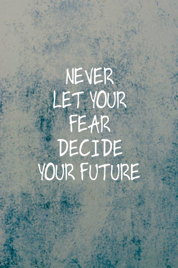 Εμπνευσμένα αποσπάσματα - μην αφήστε ποτέ το φόβο σας να αποφασίσει το μέλλον σας στοκ εικόνες