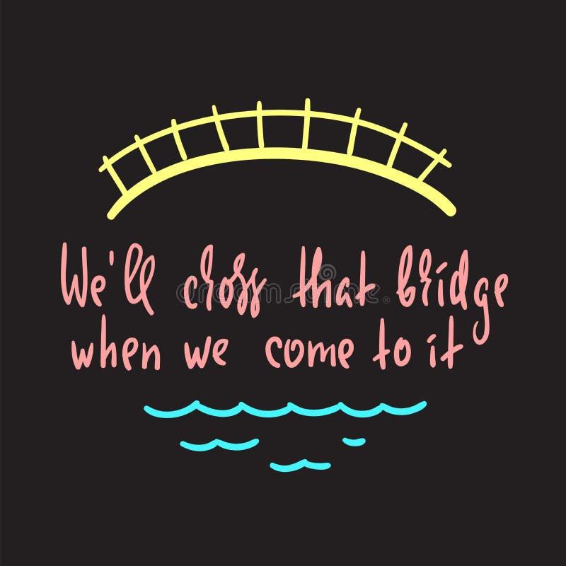Θα διασχίσουμε εκείνη την γέφυρα όταν ερχόμαστε σε την - εμπνεύστε και κινητήριο απόσπασμα Αγγλικός ιδιωματισμός απεικόνιση αποθεμάτων