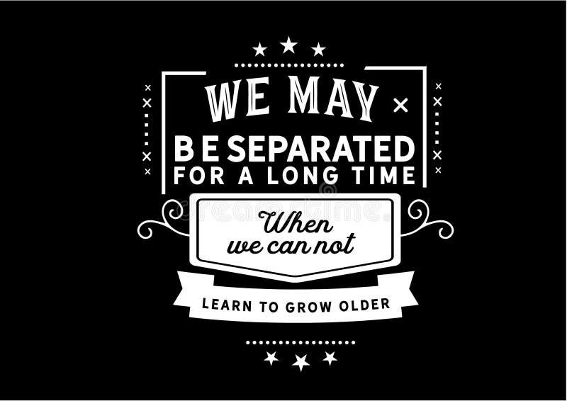 Μπορούμε να χωριστούμε για πολύ καιρό όταν δεν μπορούμε να μάθουμε να γινόμαστε παλαιότεροι στοκ εικόνες
