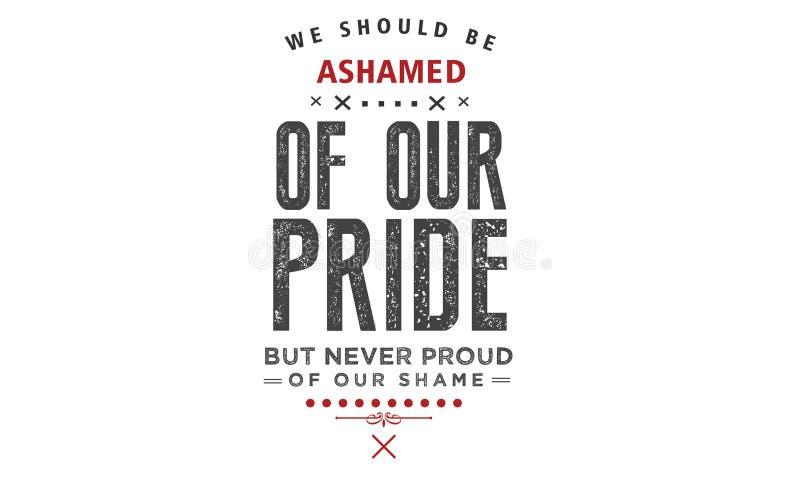 Πρέπει να είμαστε ντροπιασμένοι της υπερηφάνειάς μας, αλλά ποτέ υπερήφανοι της ντροπής μας διανυσματική απεικόνιση