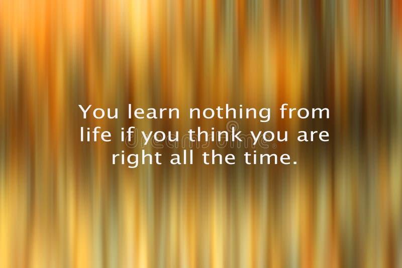 Вдохновляющая мотивационная цитата - ваша выучите что ничего от жизни если вы думаете что вы правое все время Со светом абстрактн стоковая фотография rf