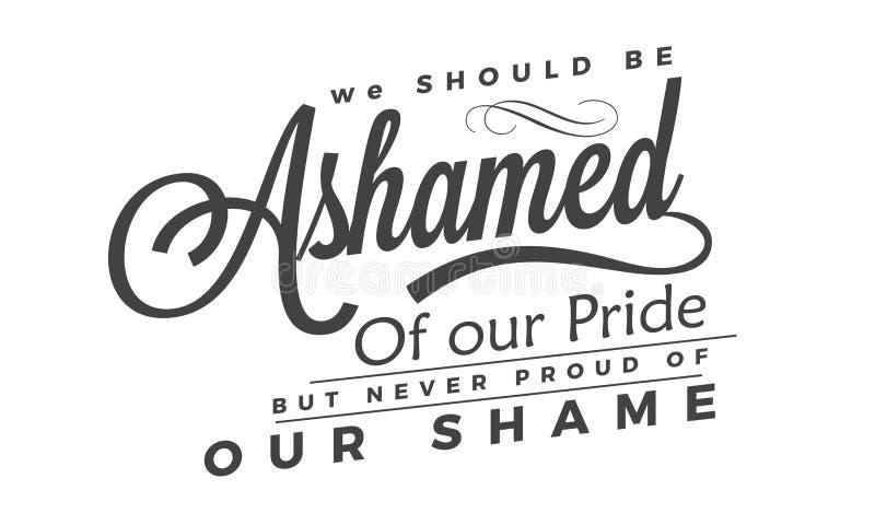 我们应该感到羞愧对我们的自豪感,但是从未感到骄傲为我们的羞辱 皇族释放例证