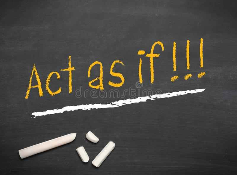 Act as if on a chalkboard. Act as if on a blackboard with chalk , motivation or optimistic mindset stock photography