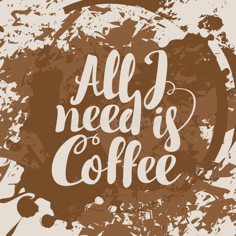 All i need is coffee. The inscription All i need is coffee on stains and splashes background vector illustration