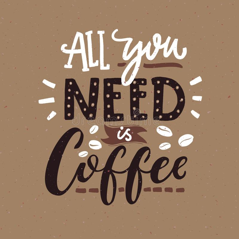 All you need is coffee. Cafe typography poster, brown colors. Funny quote with hand lettering. All you need is coffee. Cafe typography poster, brown colors vector illustration