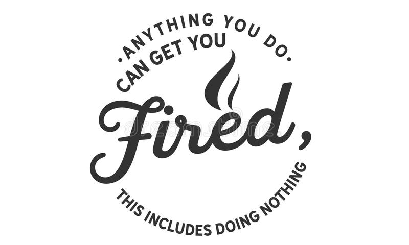 Anything you do can get you fired; this includes doing nothing stock illustration