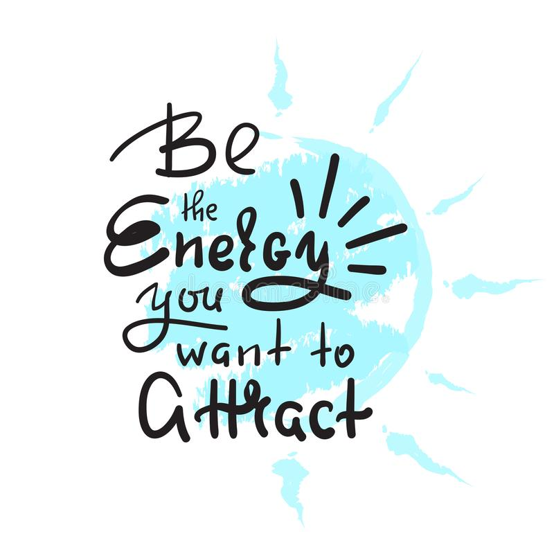Be the energy you want no attract - inspire and motivational quote. Hand drawn beautiful lettering. Print for inspirational poster royalty free illustration