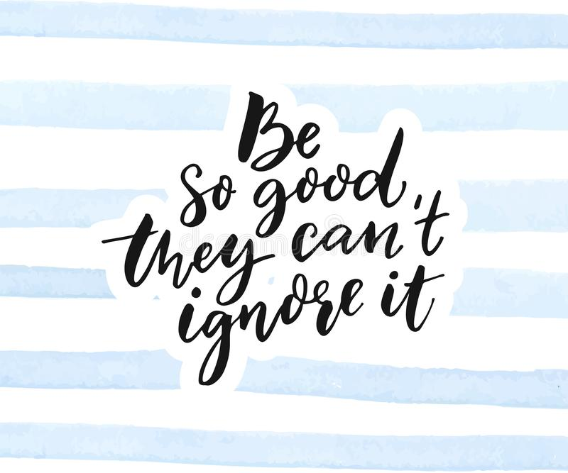 Be so good they can`t ignore it. Inspirational quote calligraphy on blue watercolor stripes texture. Be so good they can`t ignore it. Inspirational quote vector illustration