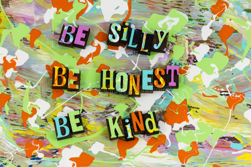 Be silly honest kind. Funny fun silly honest kind kindness nice honesty reliable dependable trustworthy letterpress trust help helping understanding loving royalty free stock image