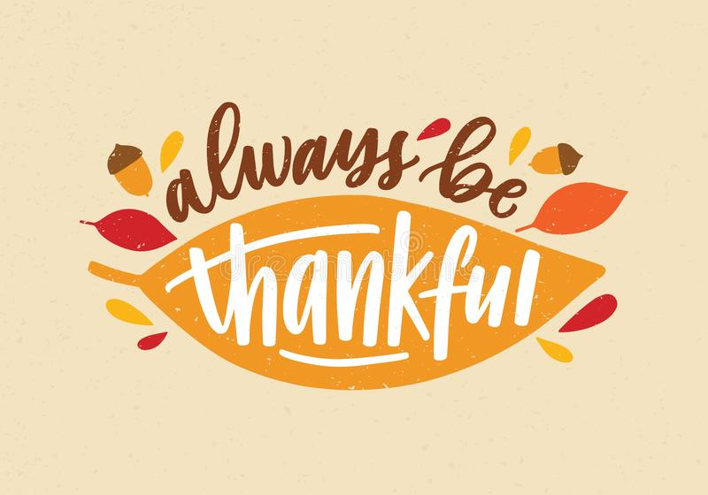 Always Be Thankful holiday inscription handwritten with elegant cursive calligraphic font and decorated by autumn leaves. And acorns. Colorful festive vector stock illustration