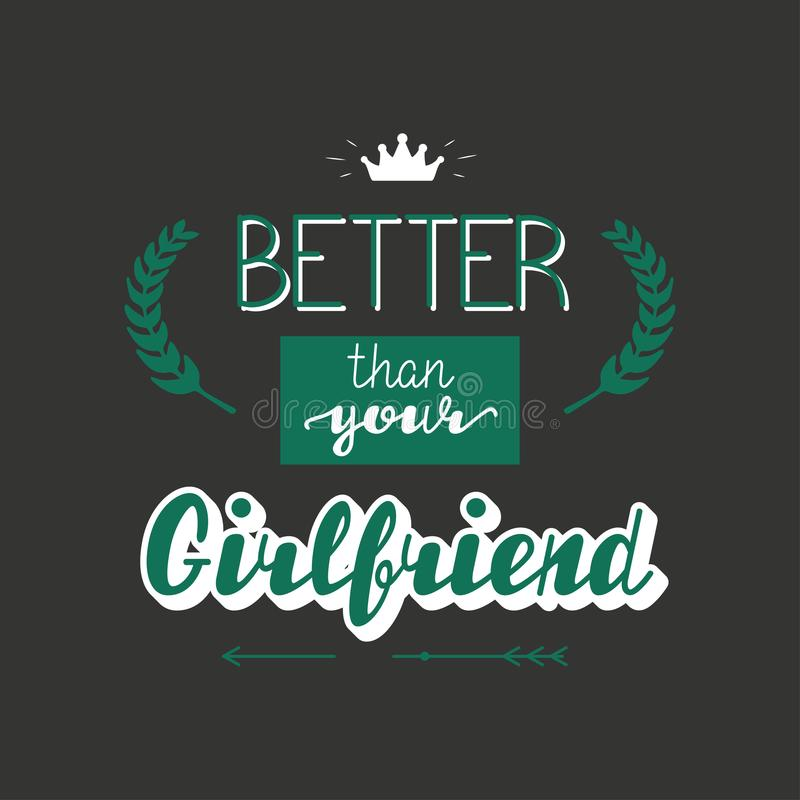 Better than your Girlfriend lettering. Better than your Girlfriend. Hand written lettering positive quote for poster, greeting card, printable wall art and t royalty free illustration