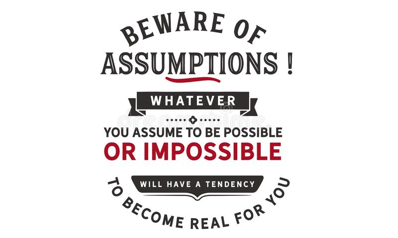 Beware of assumptions! Whatever you assume to be possible. Or impossible will have a tendency to become real for you quote vector illustration