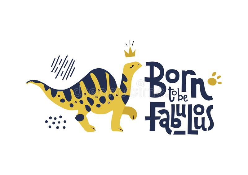 Born to be fabulous- funny, comical quote with proud with dinosaur with long neck in crown. Flat hand drown illustration cartoon royalty free illustration