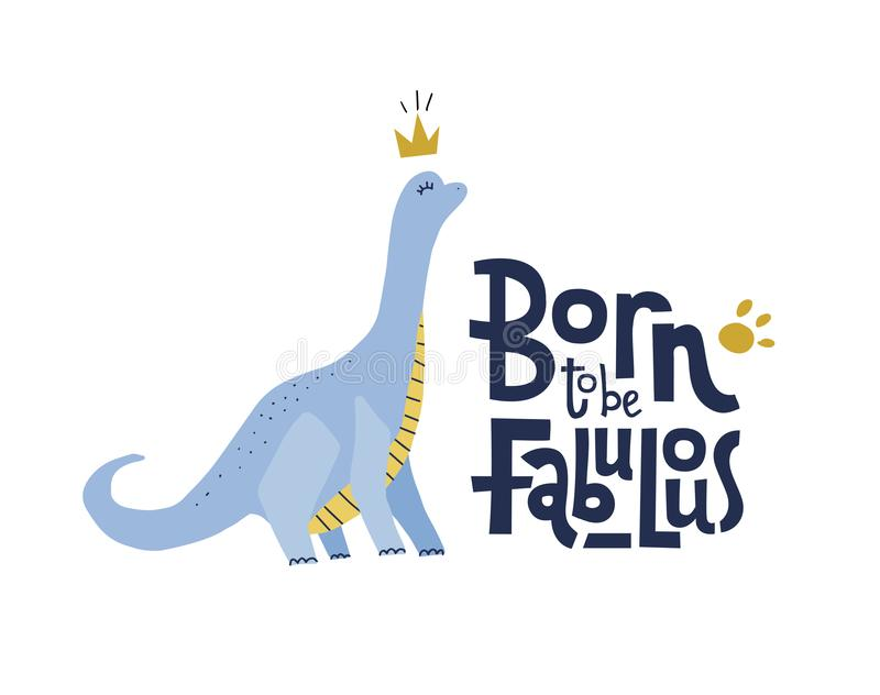 Born to be fabulous funny, comical quote with proud dinosaur with long neck in crown. Flat hand drown illustration cartoon style stock illustration