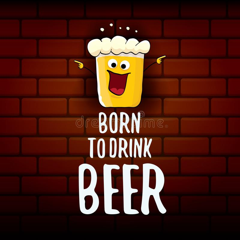 Born to drink beer vector concept print illustration or summer poster. vector funky beer character with funny slogan for royalty free illustration