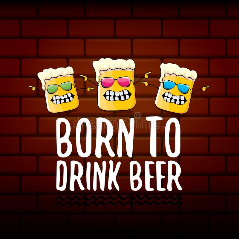 Born to drink beer vector concept print illustration or summer poster. vector funky beer character with funny slogan for stock illustration