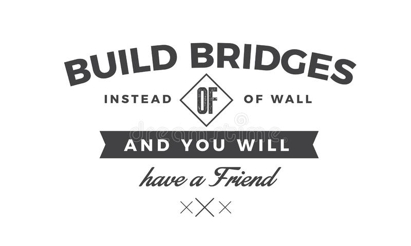 Build bridges instead of walls and you will have a friend royalty free illustration