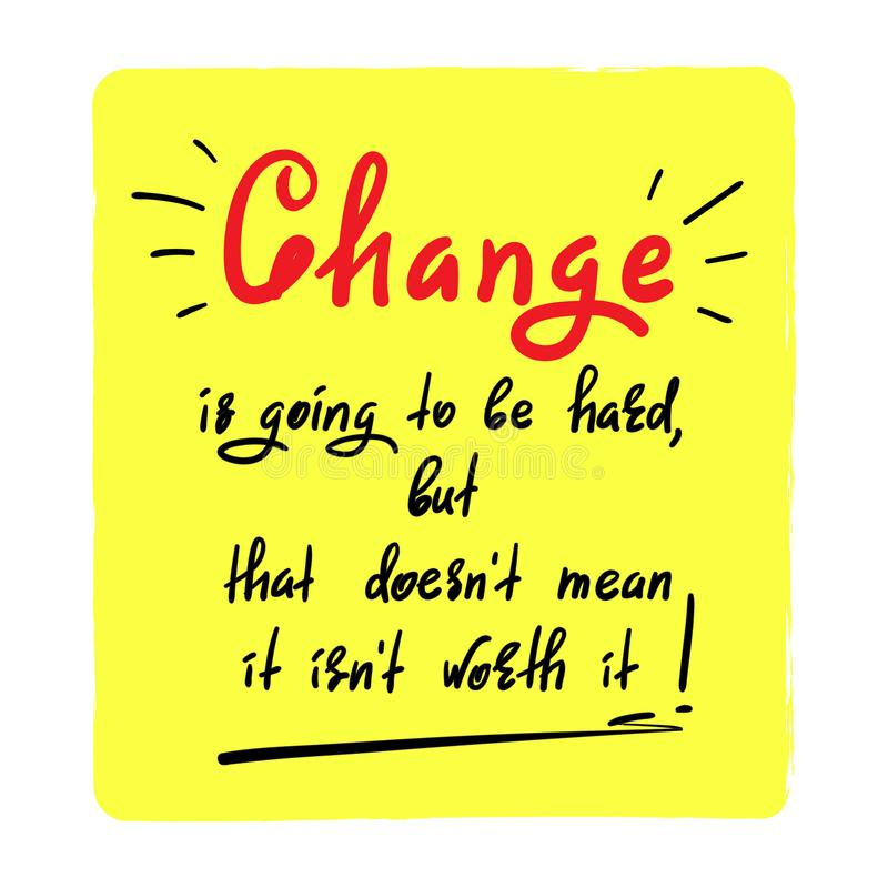 Change is going to be hard, but that doesn`t mean it isn`t worth it - handwritten motivational quote. vector illustration