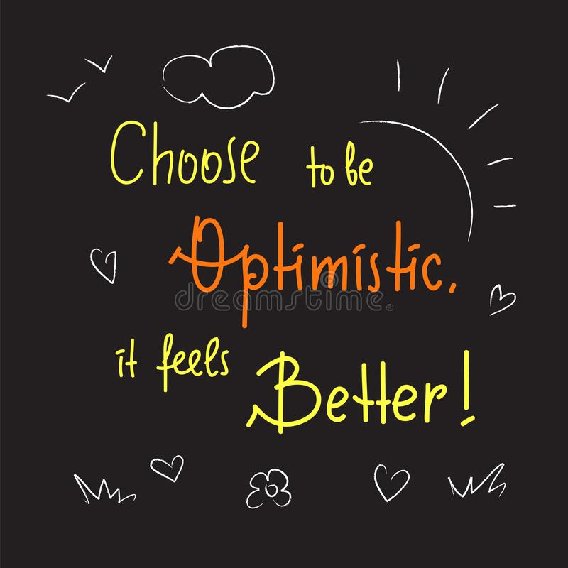 Choose to be optimistic It feels better - inspire and motivational quote. Hand drawn lettering. Print for inspirational poster vector illustration