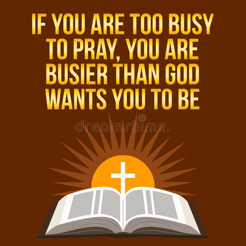 Christian motivational quote. If you are too busy to pray, you a. Re busier than God wants you to be. Bible concept vector illustration