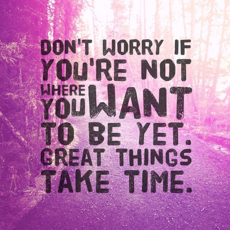 Citation - Ne vous inquiétez pas si vous n'êtes pas là où vous voulez être encore de grandes choses prennent du temps images stock