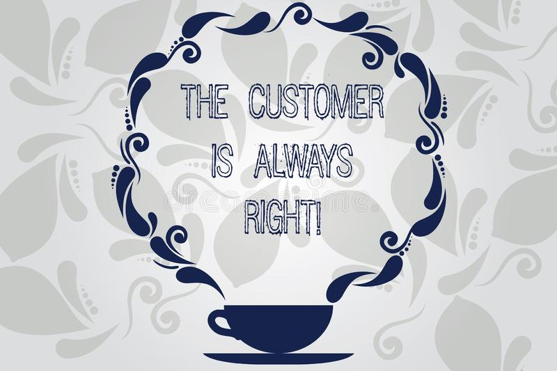 Conceptual hand writing showing The Customer Is Always Right. Business photo showcasing You have to warranty your. Clients satisfaction Cup and Saucer with royalty free illustration