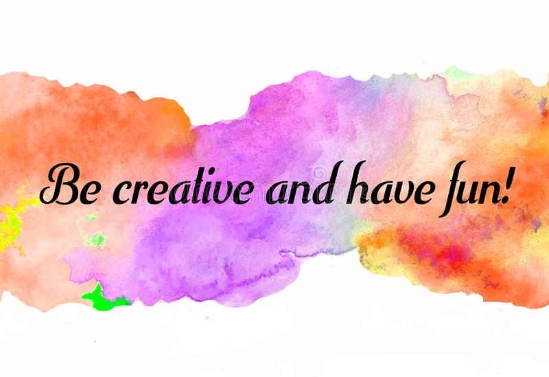 Creative rainbow texture for design with quote Be creative and have fun! Vibrant hand painted watercolor background. Handmade over. Lay. Decorative chaotic stock illustration