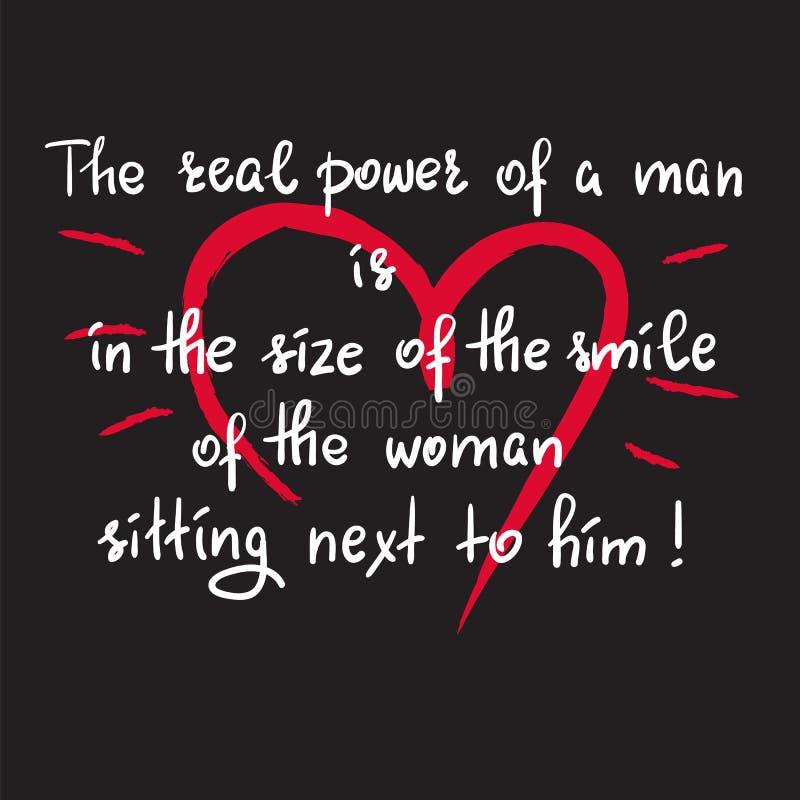 Die wirkliche Macht eines Mannes ist in der Größe des Lächelns der Frau, die nahe bei ihm sitzt lizenzfreie abbildung