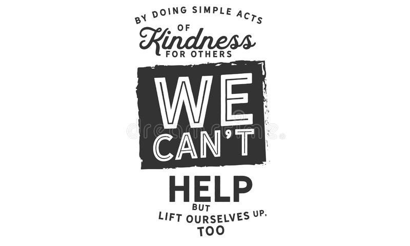 By doing simple acts of kindness for others. We can`t help but lift ourselves up, too Quotes vector illustration