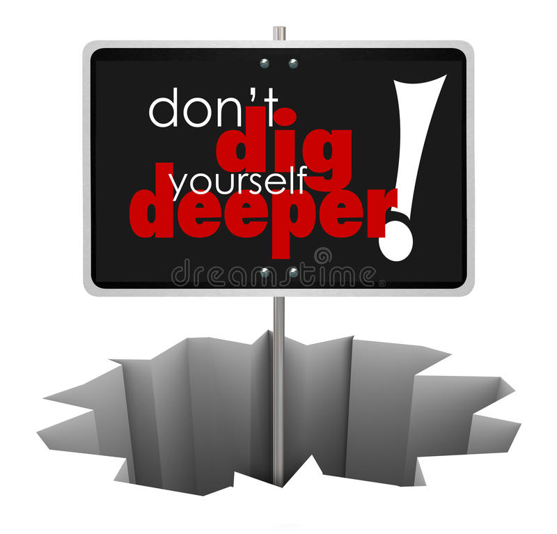 Don't Dig Yourself Deeper Sign Deeper SIgn in Hole. Don't Dig Yourself Deeper words on sign in a hole to illustrate advice or wisdom encouraging you to solve a royalty free illustration