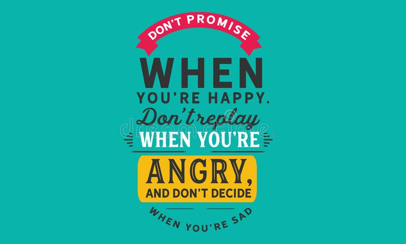 Don`t promise when you`re happy. don`t replay when you`re angry, and don`t decide when you`re sad vector illustration