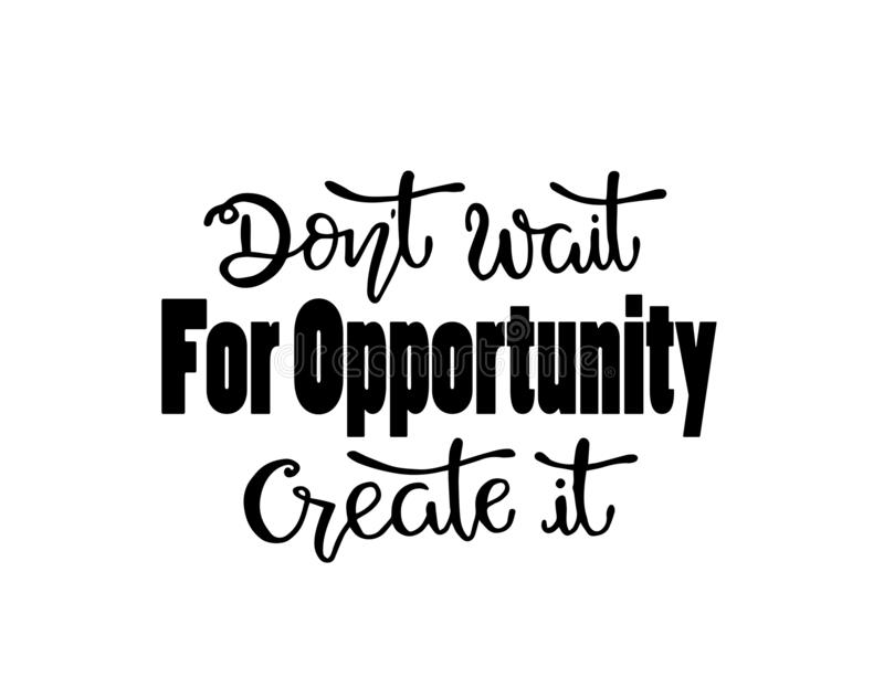Don`t wait for opportunity create it, hand drawn typography poster. T shirt hand lettered calligraphic design vector illustration