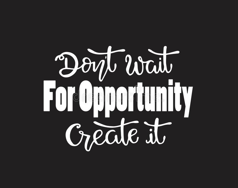 Don`t wait for opportunity create it, hand drawn typography poster. T shirt hand lettered calligraphic design stock illustration