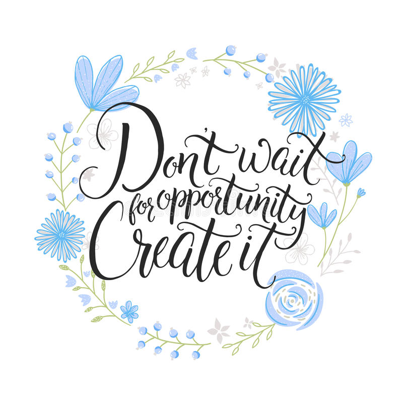 Don't wait for opportunity. Create it. Inspiration saying. Hand lettering on blue pastel flowers wreath. Challenging stock illustration