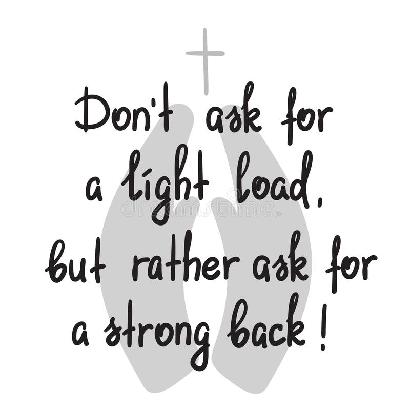 Dont ask for a light load, but rather ask for a strong back - motivational quote lettering. Print for poster, church leaflet, t-shirt, postcard, sticker royalty free illustration