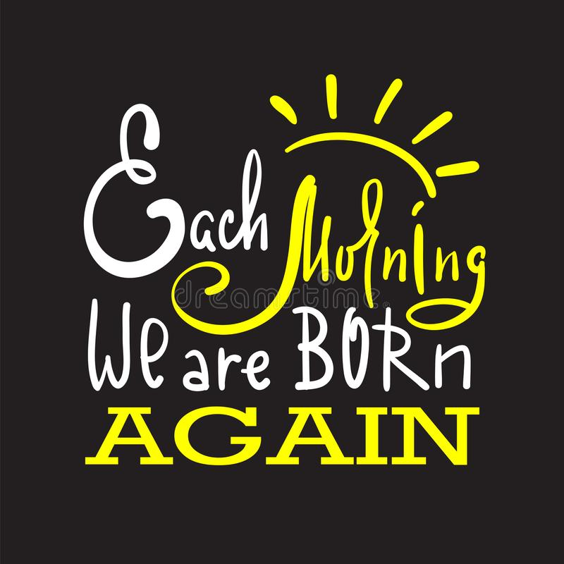 Each morning we are born again - inspire and motivational quote. Hand drawn beautiful lettering. Print for inspirational poster vector illustration