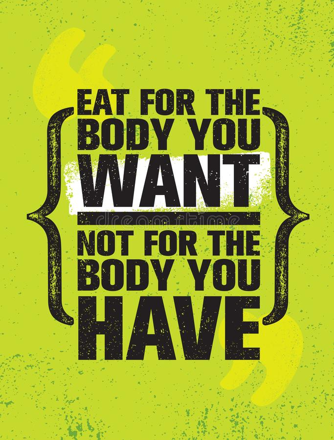 Eat For The Body You Want Not The Body You Have. Healthy Food Nutrition Motivation Quote Poster Template. Vector Typography Banner Design Concept On Grunge royalty free illustration