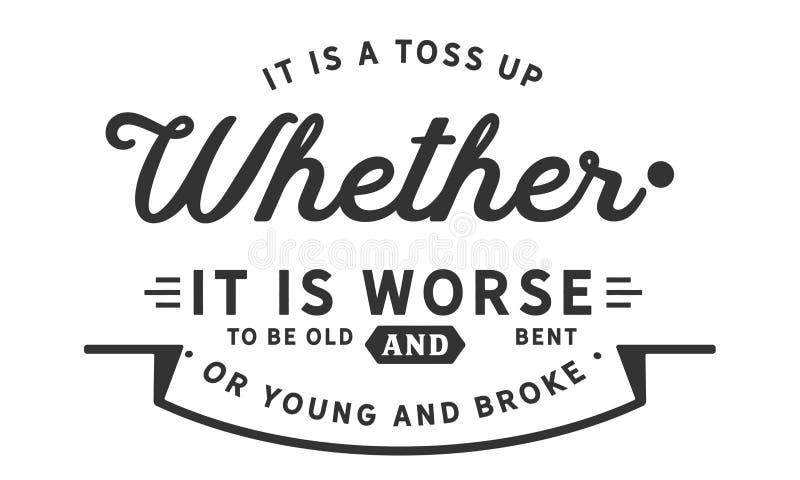 Es ist ein Wurf oben, ob es schlechter ist, alt und verbogen zu sein oder Junge und brach lizenzfreie abbildung