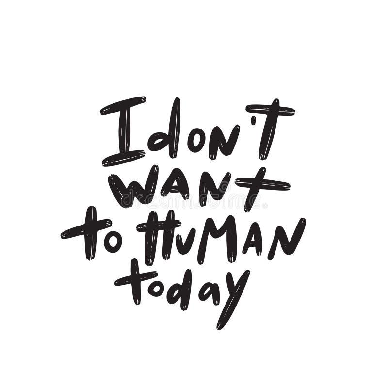 Eu não quero a hoje humano Meios que cômicos do jogo de palavra eu não quero tratar hoje os povos Rotulação da mão feita no vetor ilustração stock