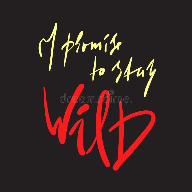 Eu prometo ficar selvagem - simples inspire e citações inspiradores Rotulação bonita tirada mão Cópia para o cartaz inspirado, t- ilustração stock