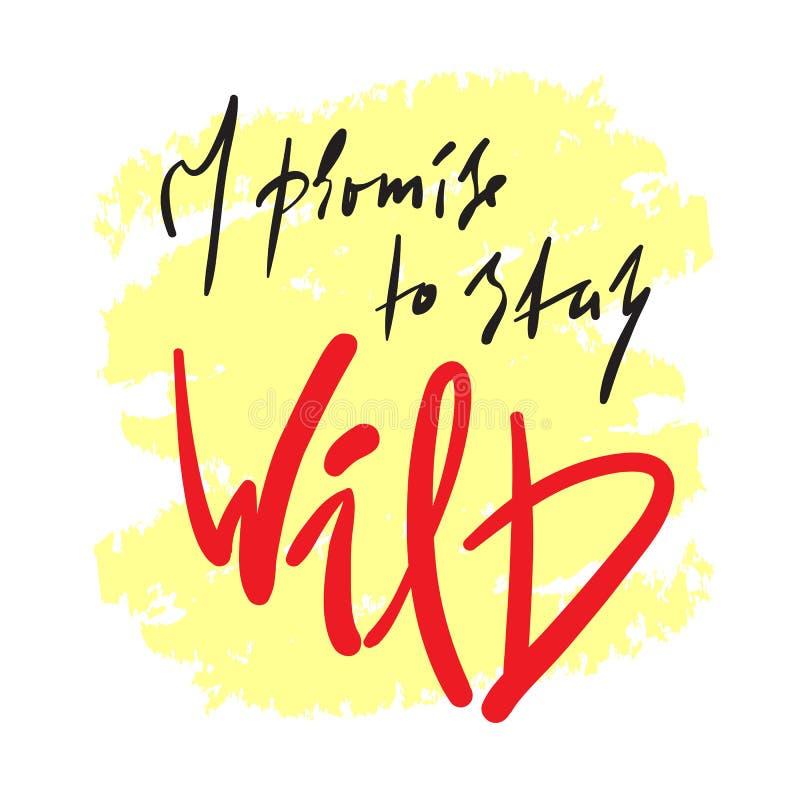 Eu prometo ficar selvagem - simples inspire e citações inspiradores Rotulação bonita tirada mão Cópia para o cartaz inspirado, t- ilustração do vetor