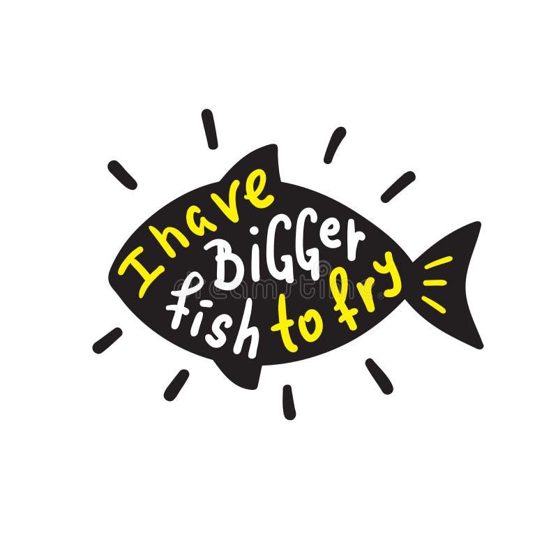 Eu tenho uns peixes mais grandes a fritar - engraçado inspire e citações inspiradores Rotulação bonita tirada mão ilustração stock