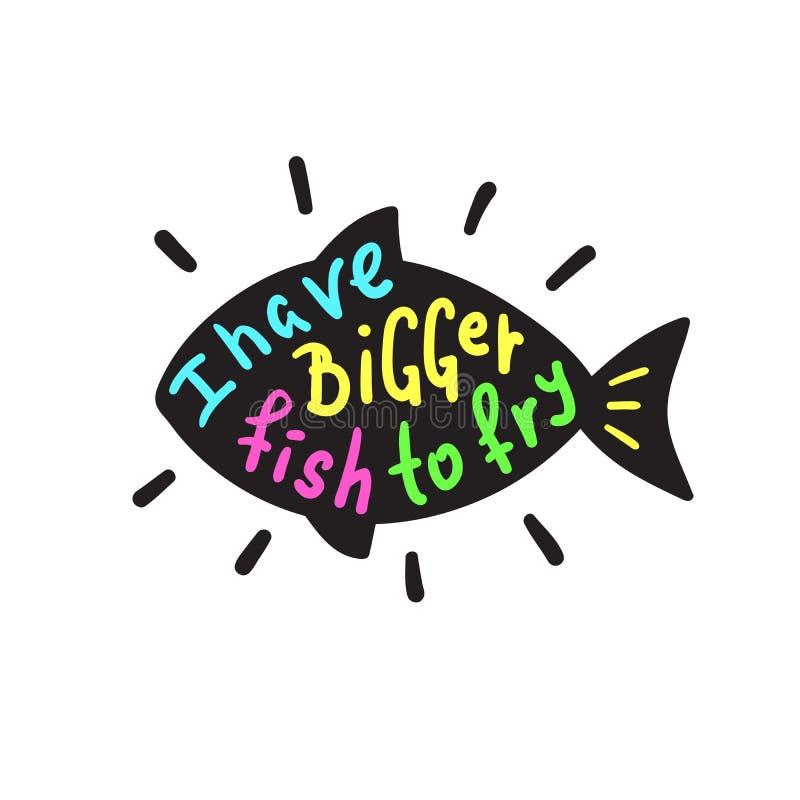 Eu tenho uns peixes mais grandes a fritar - engraçado inspire e citações inspiradores Rotulação bonita tirada mão Cópia para o ca ilustração do vetor
