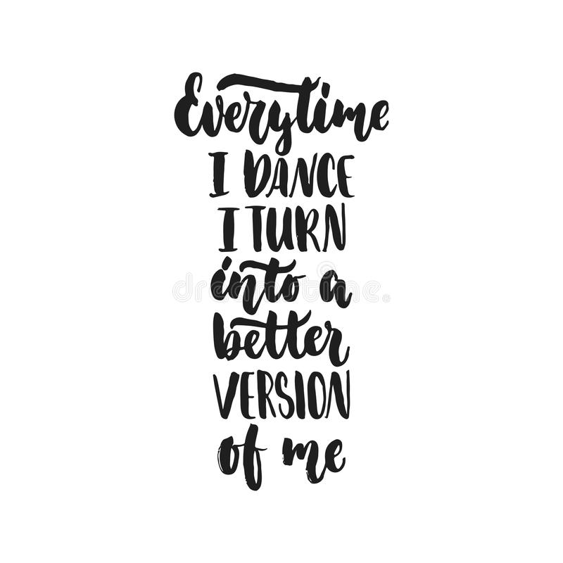Every time I dance I turn into a better version of me - hand drawn dancing lettering quote isolated on the white vector illustration