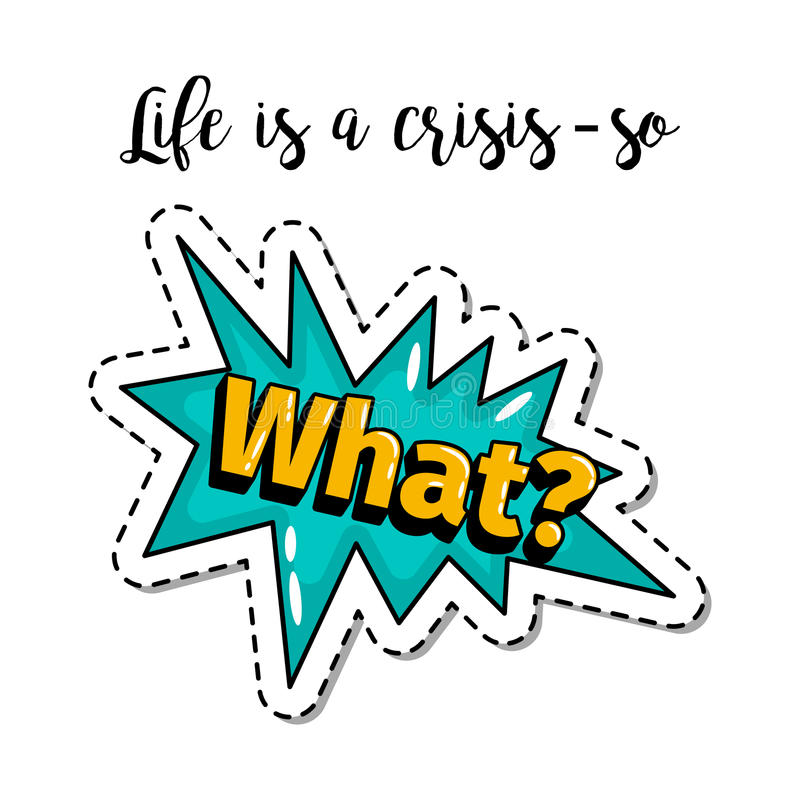 Fashion patch element with What lettering. Fashion patch element with quote, Life is a crissis so what. Vector illustration royalty free illustration