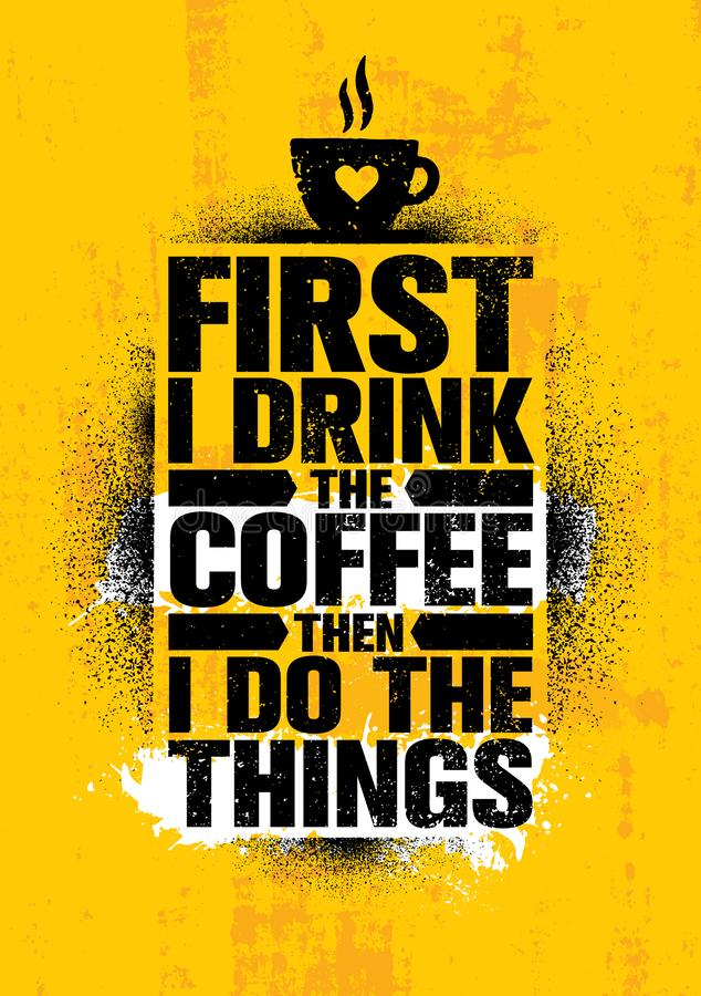 First I Drink The Coffee Then I Do The Things. Inspiring Cafe Decoration Creative Motivation Quote Poster Template. vector illustration
