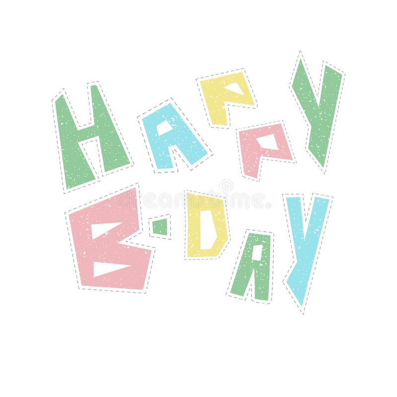 Funny colorful Happy Birthday lettering for kids. Colorful Happy Birthday lettering with effect of the textured stickers. Green, blue, yellow and pink letters on royalty free illustration