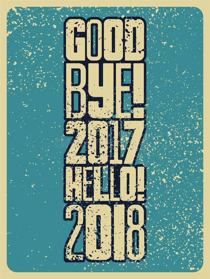 Good bye, 2017. Hello, 2018. Typographic vintage grunge style Christmas card or poster design. Retro illustration. Good bye, 2017. Hello, 2018. Typographic vector illustration