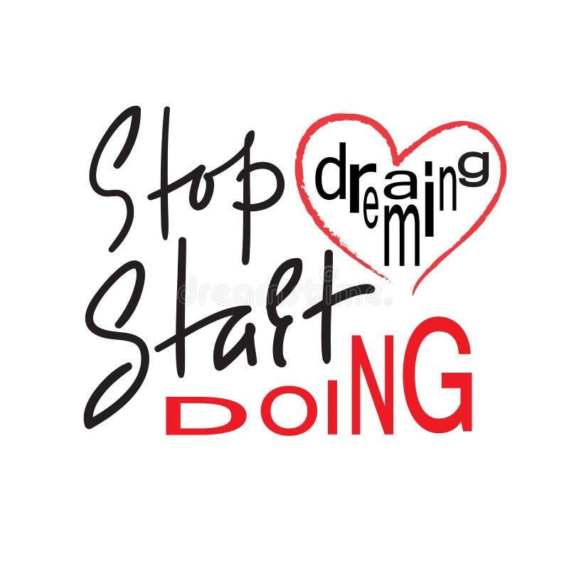 Hören Sie auf, das Anfangshandeln zu träumen - spornen Sie und Motivzitat an Hand gezeichnete schöne Beschriftung Druck für inspi stock abbildung